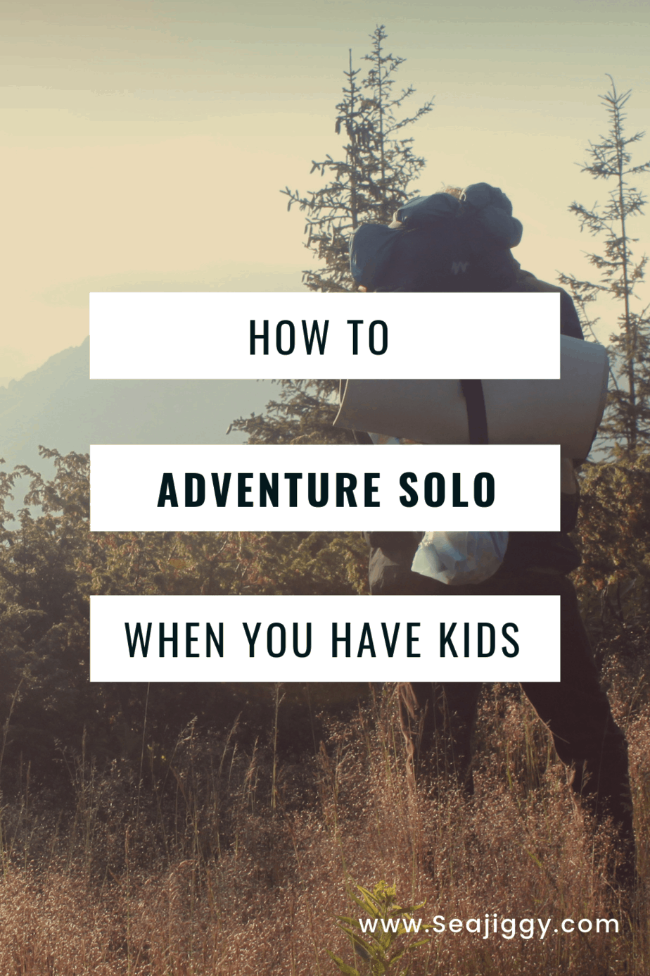 How to solo adventure when you have kids